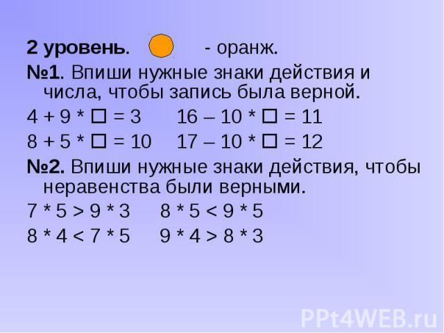 2 уровень. - оранж. 2 уровень. - оранж. №1. Впиши нужные знаки действия и числа, чтобы запись была верной. 4 + 9 * = 3 16 – 10 * = 11 8 + 5 * = 10 17 – 10 * = 12 №2. Впиши нужные знаки действия, чтобы неравенства были верными. 7 * 5 > 9 * 3 8 * 5…
