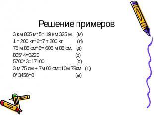 3 км 865 м*5= 19 км 325 м. (м) 3 км 865 м*5= 19 км 325 м. (м) 1 т 200 кг*6=7 т 2