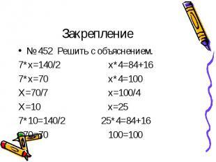 № 452 Решить с объяснением. № 452 Решить с объяснением. 7*х=140/2 х*4=84+16 7*х=