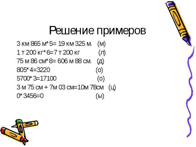 3 км 865 м*5= 19 км 325 м. (м) 3 км 865 м*5= 19 км 325 м. (м) 1 т 200 кг*6=7 т 200 кг (л) 75 м 86 см*8= 606 м 88 см. (д) 805*4=3220 (о) 5700*3=17100 (о) 3 м 75 см + 7м 03 см=10м 78см (ц) 0*3456=0 (ы)