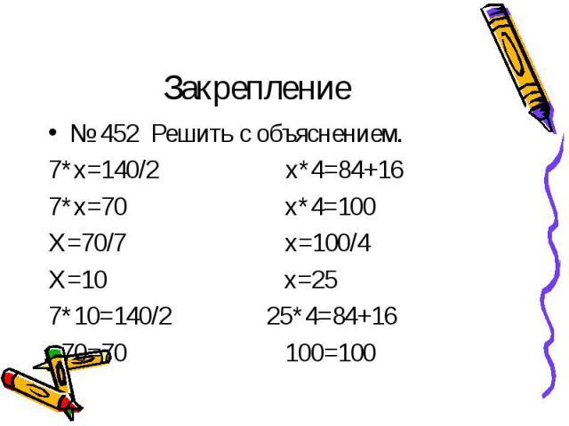 № 452 Решить с объяснением. № 452 Решить с объяснением. 7*х=140/2 х*4=84+16 7*х=70 х*4=100 Х=70/7 х=100/4 Х=10 х=25 7*10=140/2 25*4=84+16 70=70 100=100
