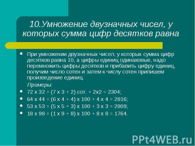 При умножении двузначных чисел, у которых сумма цифр десятков равна 10, а цифры единиц одинаковые, надо перемножить цифры десятков и прибавить цифру единиц, получим число сотен и затем к числу сотен припишем произведение единиц. При умножении двузна…