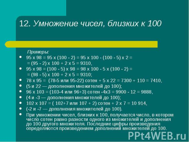 Примеры: Примеры: 95 х 98 = 95 х (100 - 2) = 95 х 100 - (100 - 5) х 2 = = (95 - 2) х 100 + 2 х 5 = 9310, 95 х 98 = (100 - 5) х 98 = 98 х 100 - 5 х (100 - 2) = = (98 - 5) х 100 + 2 х 5 = 9310; 78 х 95 = (78-5 или 95-22) сотен + 5 х 22 = 7300 + 110 = …