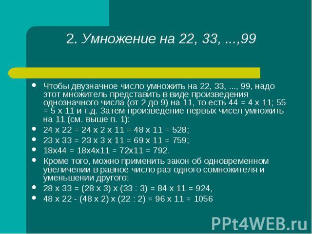 Чтобы двузначное число умножить на 22, 33, ..., 99, надо этот множитель представить в виде произведения однозначного числа (от 2 до 9) на 11, то есть 44 = 4 х 11; 55 = 5 х 11 и т.д. Затем произведение первых чисел умножить на 11 (см. выше п. 1): Что…
