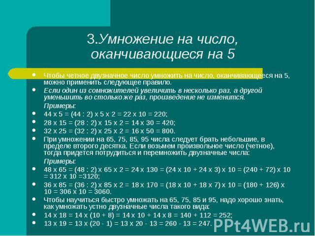 Чтобы четное двузначное число умножить на число, оканчивающееся на 5, можно применить следующее правило. Чтобы четное двузначное число умножить на число, оканчивающееся на 5, можно применить следующее правило. Если один из сомножителей увеличить в н…