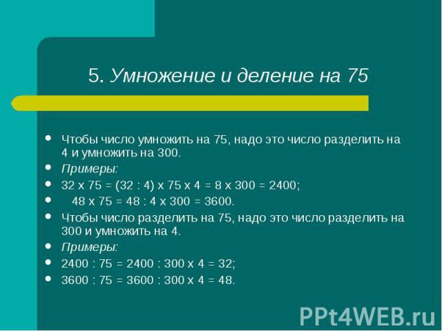 Чтобы число умножить на 75, надо это число разделить на 4 и умножить на 300. Примеры: 32 х 75 = (32 : 4) х 75 х 4 = 8 х 300 = 2400; 48 х 75 = 48 : 4 х 300 = 3600. Чтобы число разделить на 75, надо это число разделить на 300 и умножить на 4. Примеры:…