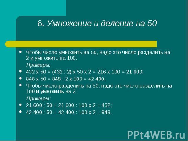 Чтобы число умножить на 50, надо это число разделить на 2 и умножить на 100. Чтобы число умножить на 50, надо это число разделить на 2 и умножить на 100. Примеры: 432 х 50 = (432 : 2) х 50 х 2 = 216 х 100 = 21 600; 848 х 50 = 848 : 2 х 100 = 42 400.…