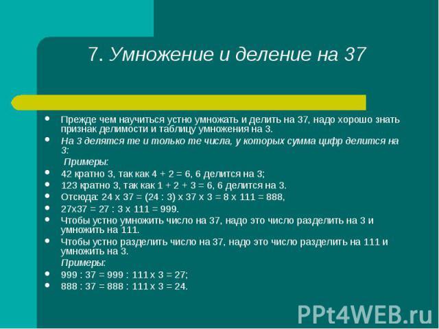 Прежде чем научиться устно умножать и делить на 37, надо хорошо знать признак делимости и таблицу умножения на 3. Прежде чем научиться устно умножать и делить на 37, надо хорошо знать признак делимости и таблицу умножения на 3. На 3 делятся те и тол…