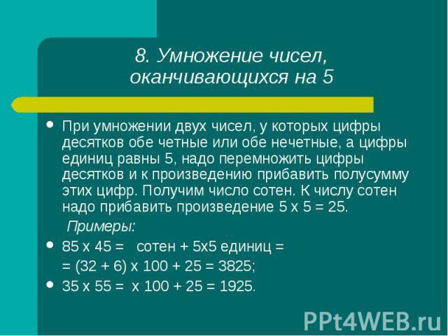 При умножении двух чисел, у которых цифры десятков обе четные или обе нечетные, а цифры единиц равны 5, надо перемножить цифры десятков и к произведению прибавить полусумму этих цифр. Получим число сотен. К числу сотен надо прибавить произведение 5 …