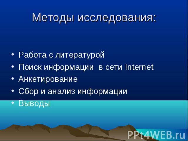 Работа с литературой Работа с литературой Поиск информации в сети Internet Анкетирование Сбор и анализ информации Выводы