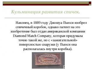 Наконец, в 1889 году Джошуа Пьюси изобрел спичечный коробок, однако патент на эт