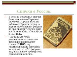 В Россию фосфорные спички были завезены из Европы в 1836 году и продавались по р