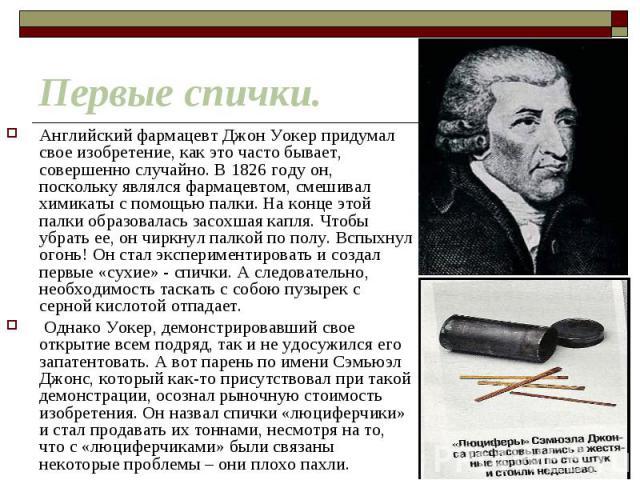 Английский фармацевт Джон Уокер придумал свое изобретение, как это часто бывает, совершенно случайно. В 1826 году он, поскольку являлся фармацевтом, смешивал химикаты с помощью палки. На конце этой палки образовалась засохшая капля. Чтобы убрать ее,…