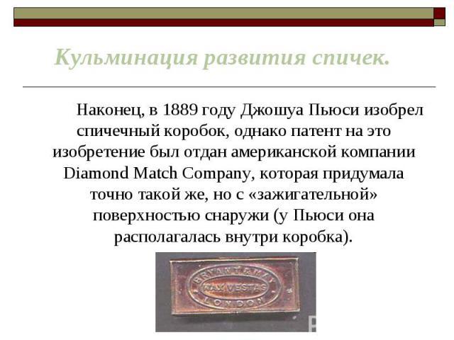 Наконец, в 1889 году Джошуа Пьюси изобрел спичечный коробок, однако патент на это изобретение был отдан американской компании Diamond Match Company, которая придумала точно такой же, но с «зажигательной» поверхностью снаружи (у Пьюси она располагала…