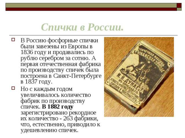 В Россию фосфорные спички были завезены из Европы в 1836 году и продавались по рублю серебром за сотню. А первая отечественная фабрика по производству спичек была построена в Санкт-Петербурге в 1837 году. В Россию фосфорные спички были завезены из Е…