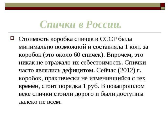 Стоимость коробка спичек в СССР была минимально возможной и составляла 1 коп. за коробок (это около 60 спичек). Впрочем, это никак не отражало их себестоимость. Спички часто являлись дефицитом. Сейчас (2012) г. коробок, практически не изменившийся с…