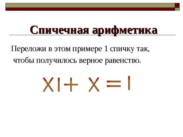 Переложи в этом примере 1 спичку так, Переложи в этом примере 1 спичку так, чтобы получилось верное равенство.
