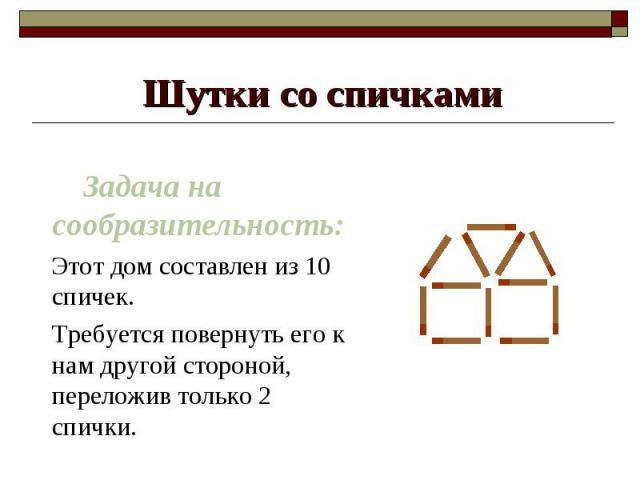 Задача на сообразительность: Этот дом составлен из 10 спичек. Требуется повернуть его к нам другой стороной, переложив только 2 спички.