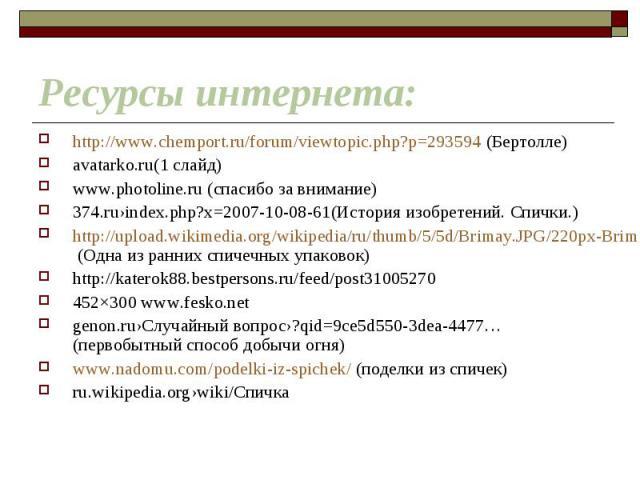 http://www.chemport.ru/forum/viewtopic.php?p=293594 (Бертолле) http://www.chemport.ru/forum/viewtopic.php?p=293594 (Бертолле) avatarko.ru(1 слайд) www.photoline.ru (спасибо за внимание) 374.ru›index.php?x=2007-10-08-61(История изобретений. Спички.) …