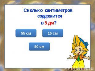 Сколько сантиметров содержится Сколько сантиметров содержится в 5 дм?