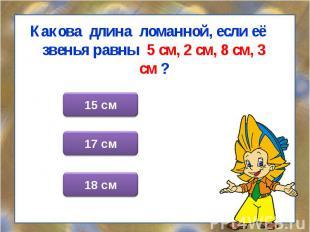 Какова длина ломанной, если её звенья равны 5 см, 2 см, 8 см, 3 см ? Какова длин