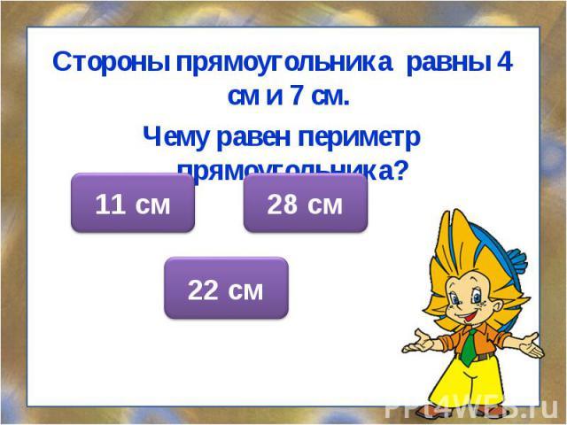 Стороны прямоугольника равны 4 см и 7 см. Стороны прямоугольника равны 4 см и 7 см. Чему равен периметр прямоугольника?