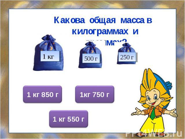 Какова общая масса в килограммах и граммах? Какова общая масса в килограммах и граммах?