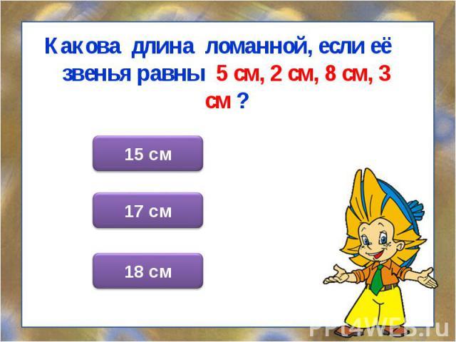 Какова длина ломанной, если её звенья равны 5 см, 2 см, 8 см, 3 см ? Какова длина ломанной, если её звенья равны 5 см, 2 см, 8 см, 3 см ?