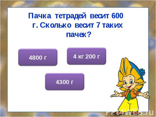 Пачка тетрадей весит 600 г. Сколько весит 7 таких пачек? Пачка тетрадей весит 600 г. Сколько весит 7 таких пачек?