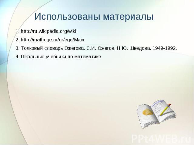 1. http://ru.wikipedia.org/wiki 1. http://ru.wikipedia.org/wiki 2. http://mathege.ru/or/ege/Main 3. Толковый словарь Ожегова. С.И. Ожегов, Н.Ю. Шведова. 1949-1992. 4. Школьные учебники по математике
