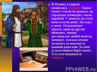 В 10 веке, а Европе появились менялы. Лавки менял стояли на рынках, на гор