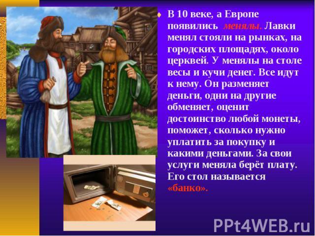 В 10 веке, а Европе появились менялы. Лавки менял стояли на рынках, на городских площадях, около церквей. У менялы на столе весы и кучи денег. Все идут к нему. Он разменяет деньги, одни на другие обменяет, оценит достоинство любой монеты, помо…