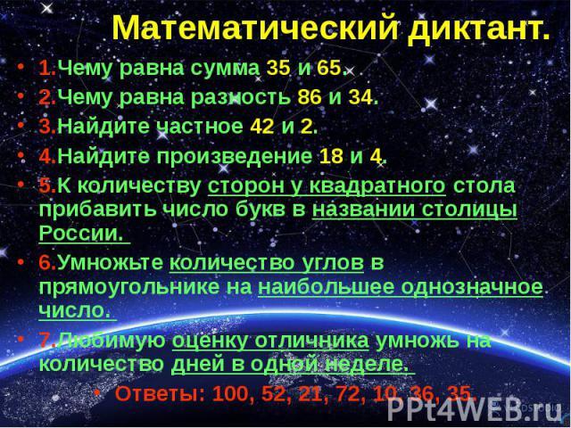 1.Чему равна сумма 35 и 65. 1.Чему равна сумма 35 и 65. 2.Чему равна разность 86 и 34. 3.Найдите частное 42 и 2. 4.Найдите произведение 18 и 4. 5.К количеству сторон у квадратного стола прибавить число букв в названии столицы России. 6.Умножьте коли…