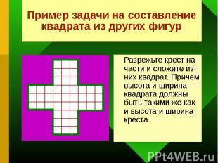 Разрежьте крест на части и сложите из них квадрат. Причем высота и ширина квадра