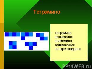 Тетрамино называется полиомино, занимающее четыре квадрата