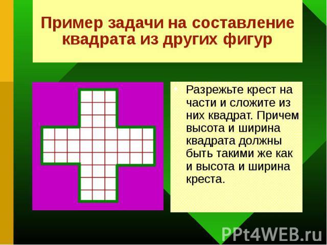 Разрежьте крест на части и сложите из них квадрат. Причем высота и ширина квадрата должны быть такими же как и высота и ширина креста. Разрежьте крест на части и сложите из них квадрат. Причем высота и ширина квадрата должны быть такими же как и выс…