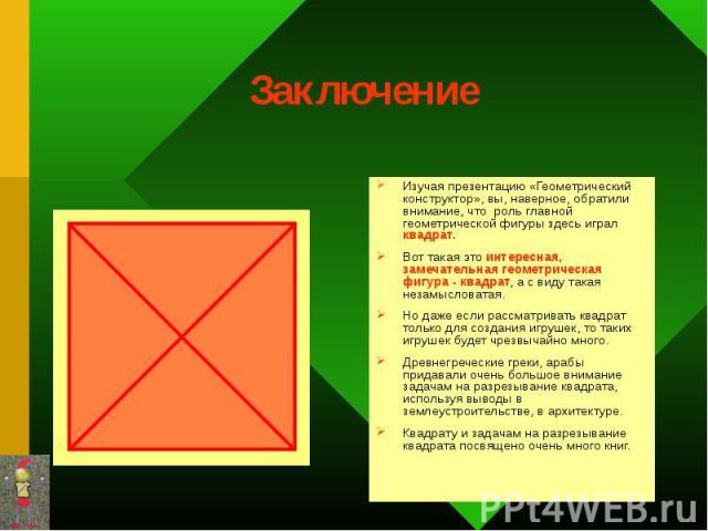 Изучая презентацию «Геометрический конструктор», вы, наверное, обратили внимание, что роль главной геометрической фигуры здесь играл квадрат. Изучая презентацию «Геометрический конструктор», вы, наверное, обратили внимание, что роль главной геометри…