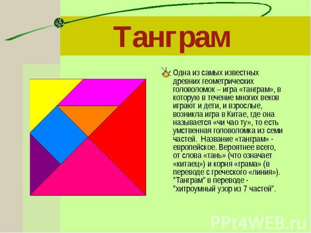 Одна из самых известных древних геометрических головоломок – игра «танграм», в которую в течение многих веков играют и дети, и взрослые, возникла игра в Китае, где она называется «чи чао ту», то есть умственная головоломка из семи частей. Название «…