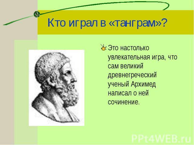 Это настолько увлекательная игра, что сам великий древнегреческий ученый Архимед написал о ней сочинение. Это настолько увлекательная игра, что сам великий древнегреческий ученый Архимед написал о ней сочинение.
