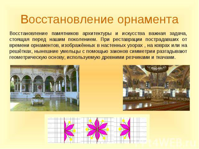 Восстановление памятников архитектуры и искусства важная задача, стоящая перед нашим поколением. При реставрации пострадавших от времени орнаментов, изображённых в настенных узорах , на коврах или на решётках, нынешние умельцы с помощью законов симм…