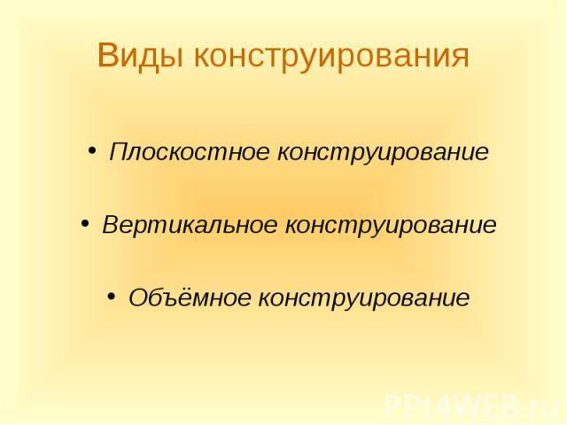 Плоскостное конструирование Плоскостное конструирование Вертикальное конструирование Объёмное конструирование