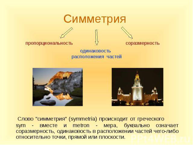 """Слово """"симметрия"""" (symmetria) происходит от греческого sym - вместе и metron - мера, буквально означает соразмерность, одинаковость в расположении частей чего-либо относительно точки, прямой или плоскости. Слово """"симметрия"""" (symm…"""