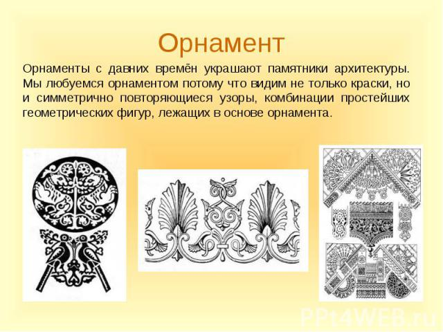 Орнаменты с давних времён украшают памятники архитектуры. Мы любуемся орнаментом потому что видим не только краски, но и симметрично повторяющиеся узоры, комбинации простейших геометрических фигур, лежащих в основе орнамента. Орнаменты с давних врем…