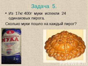 Из 17кг 400г муки испекли 24 одинаковых пирога. Из 17кг 400г муки испекли 24 оди