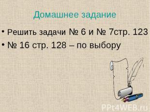Решить задачи № 6 и № 7стр. 123 Решить задачи № 6 и № 7стр. 123 № 16 стр. 128 –