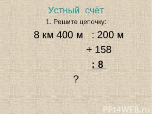 1. Решите цепочку: 1. Решите цепочку: 8 км 400 м : 200 м + 158 : 8 ?