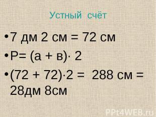 7 дм 2 см = 72 см 7 дм 2 см = 72 см Р= (а + в)· 2 (72 + 72)·2 = 288 см = 28дм 8с