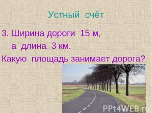 Ширина дороги 15 м, Ширина дороги 15 м, а длина 3 км. Какую площадь занимает дор