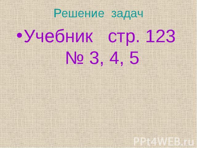 Учебник стр. 123 № 3, 4, 5 Учебник стр. 123 № 3, 4, 5
