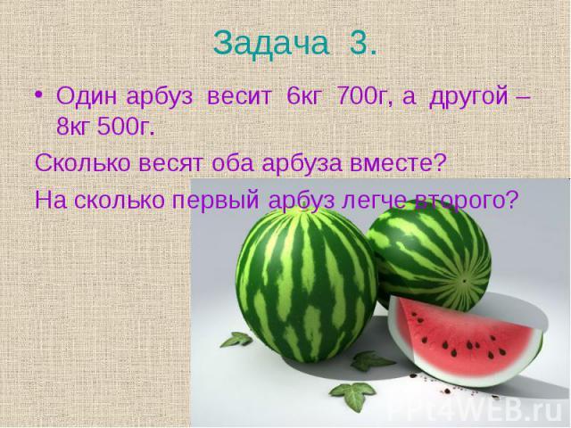 Один арбуз весит 6кг 700г, а другой – 8кг 500г. Один арбуз весит 6кг 700г, а другой – 8кг 500г. Сколько весят оба арбуза вместе? На сколько первый арбуз легче второго?